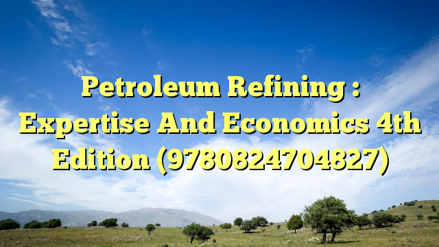 Petroleum Refining : Expertise And Economics 4th Edition (9780824704827)